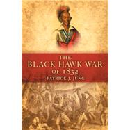 The Black Hawk War of 1832 by Jung, Patrick J., 9780806139944