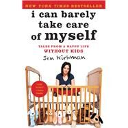 I Can Barely Take Care of Myself Tales From a Happy Life Without Kids by Kirkman, Jen, 9781476739946