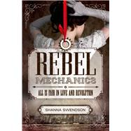 Rebel Mechanics All is Fair in Love and Revolution by Swendson, Shanna, 9781250079947
