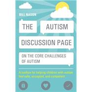 The Autism Discussion Page on the Core Challenges of Autism: A Toolbox for Helping Children With Autism Feel Safe, Accepted, and Competent by Nason, Bill, 9781849059947