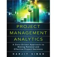 Project Management Analytics A Data-Driven Approach to Making Rational and Effective Project Decisions by Singh, Harjit, 9780134189949