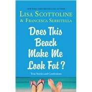 Does This Beach Make Me Look Fat? True Stories and Confessions by Scottoline, Lisa; Serritella, Francesca, 9781250059949