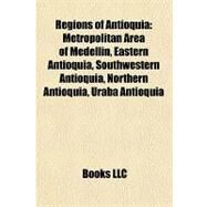 Regions of Antioqui : Metropolitan Area of Medelln, Eastern Antioquia, Southwestern Antioquia, Northern Antioquia, Urab Antioquia by , 9781157129950