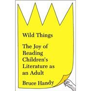 Wild Things The Joy of Reading Children's Literature as an Adult by Handy, Bruce, 9781451609950