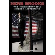 Herb Brooks : The Inside Story of a Hockey Mastermind by Gilbert, John, 9780760339954