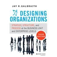 Designing Organizations Strategy, Structure, and Process at the Business Unit and Enterprise Levels by Galbraith, Jay R., 9781118409954
