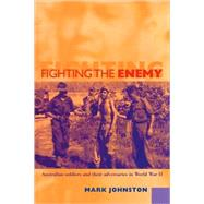 Fighting the Enemy: Australian Soldiers and their Adversaries in World War II by Mark Johnston, 9780521119955