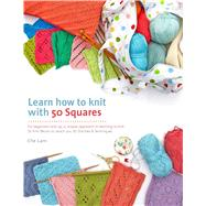 Learn How to Knit with 50 Squares For Beginners and Up, a Unique Approach to Learning to Knit by Lam, Che, 9781250069955
