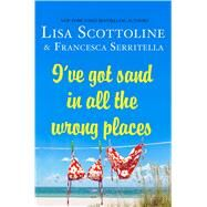 I've Got Sand in All the Wrong Places by Scottoline, Lisa; Serritella, Francesca, 9781250059956