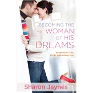 Becoming the Woman of His Dreams: Seven Qualities Every Man Longs for by Jaynes, Sharon, 9780736959957
