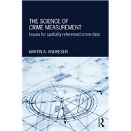 The Science of Crime Measurement: Issues for Spatially-Referenced Crime Data by Andresen; Martin A., 9781138899957