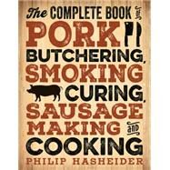 The Complete Book of Pork Butchering, Smoking, Curing, Sausage Making, and Cooking by Hasheider, Philip, 9780760349960