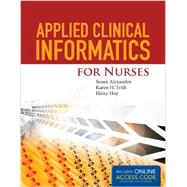 Applied Clinical Informatics for Nurses by Alexander, Susan, R. N.; Frith, Karen H. , Ph. D. , R. N.; Hoy, Haley, 9781284049961