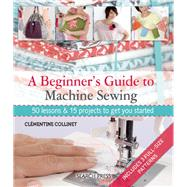 A Beginner's Guide to Machine Sewing 50 Lessons and 15 Projects to Get You Started by Collinet, Clementine, 9781844489961