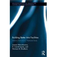 Building Better Arts Facilities: Lessons from a U.S. National Study. by Woronkowicz; Joanna, 9781138819962