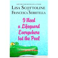 I Need a Lifeguard Everywhere but the Pool by Scottoline, Lisa; Serritella, Francesca, 9781250059963
