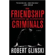 The Friendship of Criminals A Novel by Glinski, Robert, 9781250049964
