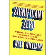 Significant Zero Heroes, Villains, and the Fight for Art and Soul in Video Games by Williams, Walt, 9781501129964