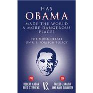 Has Obama Made the World a More Dangerous Place? The Munk Debate on U.S. Foreign Policy by Stephens, Bret; Kagan, Robert; Slaughter, Anne-Marie; Zakaria, Fareed, 9781770899964