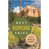 Best Backpacking Trips in Utah, Arizona, and New Mexico by White, Mike; Lorain, Douglas, 9780874179965