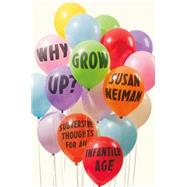 Why Grow Up? Subversive Thoughts for an Infantile Age by Neiman, Susan, 9780374289966