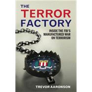 The Terror Factory: Inside the Fbi's Maufactured War on Terrorism by Aaronson, Trevor, 9781935439967