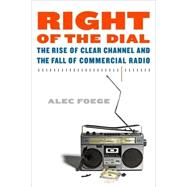 Right of the Dial The Rise of Clear Channel and the Fall of Commercial Radio by Foege, Alec, 9780865479968