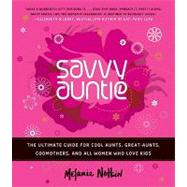 Savvy Auntie : The Ultimate Guide for Cool Aunts, Great-Aunts, Godmothers, and All Women Who Love Kids by Notkin, Melanie, 9780061999970