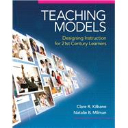 Teaching Models Designing Instruction for 21st Century Learners by Kilbane, Clare R.; Milman, Natalie B., 9780205609970