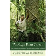 The Maya Forest Garden: Eight Millennia of Sustainable Cultivation of the Tropical Woodlands by Ford,Anabel, 9781611329971