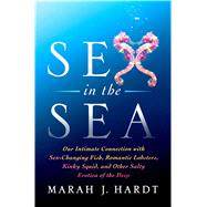 Sex in the Sea Our Intimate Connection with Kinky Crustaceans, Sex-Changing Fish, Romantic Lobsters and Other Salty Erotica of the Deep by Hardt, Marah J., 9781137279972