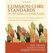 Common Core Standards in Diverse Classrooms: Essential Practices for Developing Academic Language and Disciplinary Literacy by Zwiers, Jeff; O'Hara, Susan; Pritchard, Robert, 9781571109972