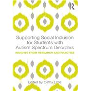 Supporting Social Inclusion for Students with Autism Spectrum Disorders: Insights from research and practice by Little; Cathy, 9781138189973