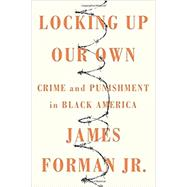 Locking Up Our Own Crime and Punishment in Black America by Forman, Jr., James, 9780374189976