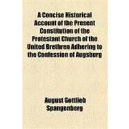 A Concise Historical Account of the Present Constitution of the Protestant Church of the United Brethren Adhering to the Confession of Augsburg by Spangenberg, August Gottlieb, 9781154449976