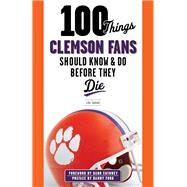 100 Things Clemson Fans Should Know & Do Before They Die by Sahadi, Lou; Swinney, Dabo, 9781600789977