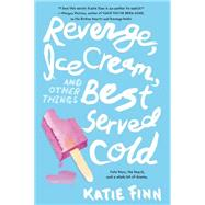 Revenge, Ice Cream, and Other Things Best Served Cold by Finn, Katie, 9781250079978