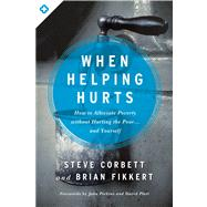 When Helping Hurts How to Alleviate Poverty Without Hurting the Poor . . . and Yourself by Corbett, Steve; Fikkert, Brian; Perkins, John; Platt, David, 9780802409980