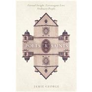Poets and Saints Eternal Insight. Extravagant Love. Ordinary People. by George, Jamie, 9781434709981