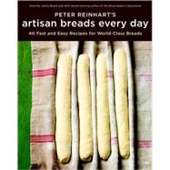 Peter Reinhart's Artisan Breads Every Day: Fast and Easy Recipes for World-class Breads by Reinhart, Peter, 9781580089982