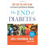 The End of Diabetes: The Eat to Live Plan to Prevent and Reverse Diabetes by Fuhrman, Joel, M.D., 9780062219985