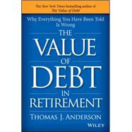The Value of Debt in Retirement: Why Everything You Have Been Told Is Wrong by Anderson, Thomas J., 9781119019985