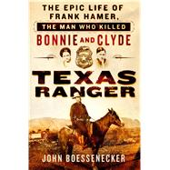 Texas Ranger The Epic Life of Frank Hamer, the Man Who Killed Bonnie and Clyde by Boessenecker, John, 9781250069986