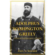 Adolphus Washington Greely: A Man of Indomitable Courage by Walker, Paul D., 9781455619986