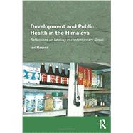 Development and Public Health in the Himalaya: Reflections on healing in contemporary Nepal by Harper; Ian, 9780415659987