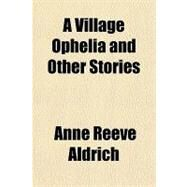 A Village Ophelia and Other Stories by Aldrich, Anne Reeve, 9781153589987