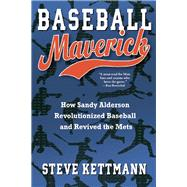 Baseball Maverick How Sandy Alderson Revolutionized Baseball and Revived the Mets by Kettmann, Steve, 9780802119988