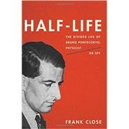 Half-life: The Divided Life of Bruno Pontecorvo, Physicist or Spy by Close, Frank, 9780465069989