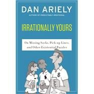 Irrationally Yours: On Missing Socks, Pickup Lines, and Other Existential Puzzles by Ariely, Dan; Haefeli, William, 9780062379993