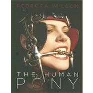 The Human Pony: A Handbook for Owners, Trainers and Admirers by Wilcox, Rebecca, 9781890159993